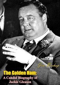 The Golden HamA Candid Biography of Jackie Gleason【電子書籍】[ Jim Bishop ]