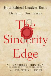 The Sincerity EdgeHow Ethical Leaders Build Dynamic Businesses【電子書籍】[ Alexandra Christina, Countess of Frederiksborg ]