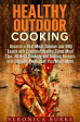 Healthy Outdoor Cooking: Become a Real Meat, Smoker and BBQ Expert with Essential Healthy Camp Meal Tips, 30 Best Smoking and Grilling Recipes with Chicken, Pork, Beef Plus Much MoreOutdoor Cooking【電子書籍】[ Veronica Burke ]