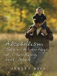 Alcoholism Taken Advantage of Drinking and Sober【電子書籍】[ Jersey Bill ]