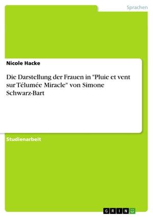 Die Darstellung der Frauen in 'Pluie et vent sur T?lum?e Miracle' von Simone Schwarz-Bart【電子書籍】[ Nicole Hacke ]