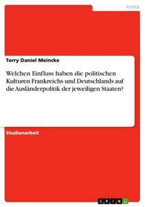 Welchen Einfluss haben die politischen Kulturen Frankreichs und Deutschlands auf die Ausl?nderpolitik der jeweiligen Staaten?【電子書籍】[ Terry Daniel Meincke ]
