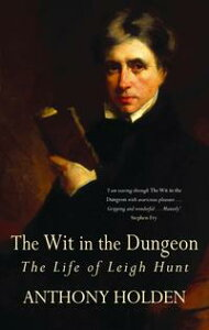 The Wit In The DungeonThe Life of Leigh Hunt【電子書籍】[ Anthony Holden ]