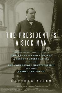 The President Is a Sick ManWherein the Supposedly Virtuous Grover Cleveland Survives a Secret Surgery at Sea and Vilifies the Courageous Newspaperman Who Dared Expose the Truth【電子書籍】[ Matthew Algeo ]