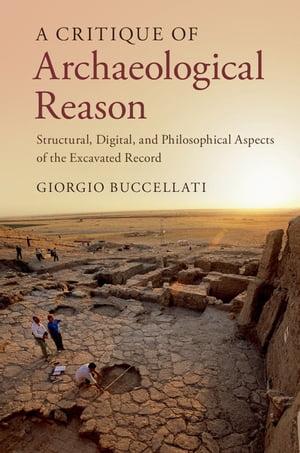 洋書, SOCIAL SCIENCE A Critique of Archaeological Reason Structural, Digital, and Philosophical Aspects of the Excavated Record Giorgio Buccellati