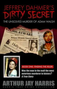 """The Unsolved Murder of Adam Walsh - Book One: Finding the Killer. Did Jeffrey Dahmer kidnap Adam Walsh? The cover-up behind the crime that launched """"America's Most Wanted""""【電子書籍】[ Arthur Jay Harris ]"""
