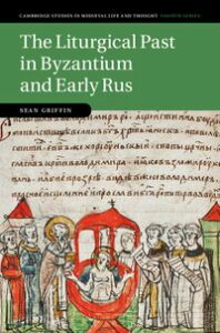 The Liturgical Past in Byzantium and Early Rus【電子書籍】[ Sean Griffin ]