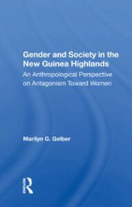 Gender And Society In The New Guinea HighlandsAn Anthropological Perspective On Antagonism Toward Women【電子書籍】[ Marilyn G. Gelber ]