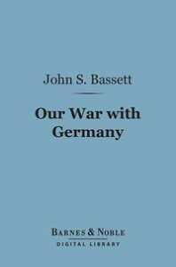 Our War With Germany (Barnes & Noble Digital Library)【電子書籍】[ John Spencer Bassett ]
