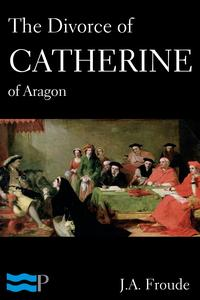 The Divorce of Catherine of Aragon【電子書籍】[ J.A. Froude ]