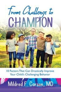 From Challenge to Champion10 Factors That Can Drastically Improve Your Child's Challenging Behavior【電子書籍】[ Dr. Mildred Carson ]