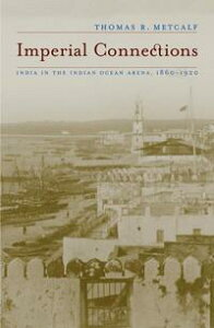Imperial ConnectionsIndia in the Indian Ocean Arena, 1860-1920【電子書籍】[ Thomas R. Metcalf ]