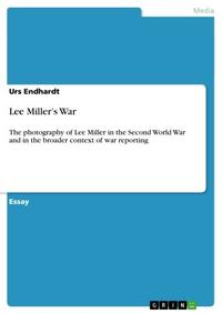 Lee Miller's WarThe photography of Lee Miller in the Second World War and in the broader context of war reporting【電子書籍】[ Urs Endhardt ]