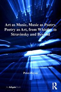 Art as Music, Music as Poetry, Poetry as Art, from Whistler to Stravinsky and Beyond【電子書籍】[ Peter Dayan ]