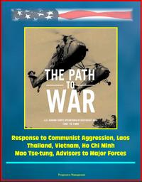 The Path to War: U.S. Marine Corps Operations in Southeast Asia 1961 to 1965 - Response to Communist Aggression, Laos, Thailand, Vietnam, Ho Chi Minh, Mao Tse-tung, Advisors to Major Forces【電子書籍】[ Progressive Management ]