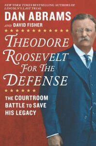 Theodore Roosevelt for the DefenseThe Courtroom Battle to Save His Legacy【電子書籍】[ Dan Abrams ]