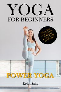 Yoga For Beginners: Power Yoga: With the Convenience of Doing Power Yoga at Home【電子書籍】[ Rohit Sahu ]