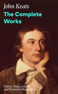 The Complete Works: Poetry, Plays, Letters and Extensive Biographies: Ode on a Grecian Urn + Ode to a Nightingale + Hyperion + Endymion + The Eve of St. Agnes + Isabella + Ode to Psyche + Lamia + Sonnets and more from one of the most bel【電子書籍】
