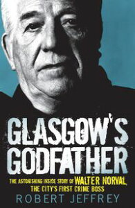 Glasgow's GodfatherThe Astonishing Story of Walter Norval the City's First Crime Boss【電子書籍】[ Robert Jeffrey ]