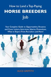 How to Land a Top-Paying Horse breeders Job: Your Complete Guide to Opportunities, Resumes and Cover Letters, Interviews, Salaries, Promotions, What to Expect From Recruiters and More【電子書籍】[ Griffith Alice ]