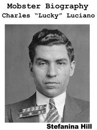 Mobster Biography: Charles Lucky Luciano【電子書籍】[ Stefanina Hill ]