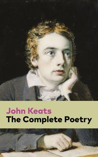 The Complete Poetry: Ode on a Grecian Urn + Ode to a Nightingale + Hyperion + Endymion + The Eve of St. Agnes + Isabella + Ode to Psyche + Lamia + Sonnets and more from one of the most beloved English Romantic poets【電子書籍】[ John Keats ]