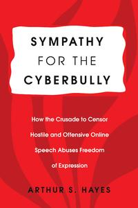 Sympathy for the CyberbullyHow the Crusade to Censor Hostile and Offensive Online Speech Abuses Freedom of Expression【電子書籍】[ Arthur S. Hayes ]