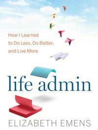 Life AdminHow I Learned to Do Less, Do Better, and Live More【電子書籍】[ Elizabeth F. Emens ]