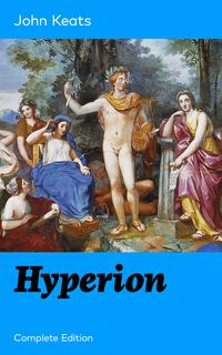 Hyperion (Complete Edition): An Epic Poem from one of the most beloved English Romantic poets, best known for his Odes, Ode to a Nightingale, Ode on a Grecian Urn, Ode to Indolence, Ode to Psyche, Ode to Fanny, Lamia and more【電子書籍】