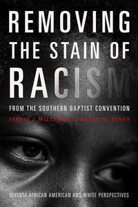 Removing the Stain of Racism from the Southern Baptist ConventionDiverse African American and White Perspectives【電子書籍】[ Kevin Jones ]