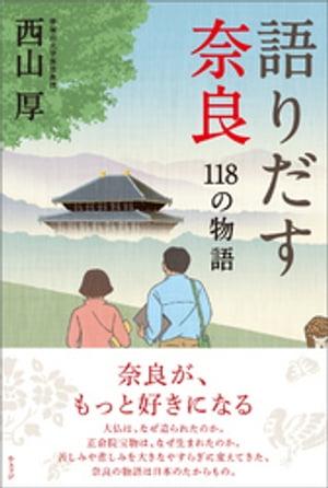語りだす奈良 118の物語【電子書籍】[ 西山厚 ]