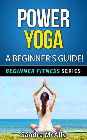 Power Yoga - A Beginner's GuideBeginner Fitness Series, #4【電子書籍】[ Sandra McAlly ]