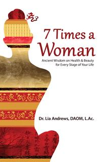 7 Times a WomanAncient Wisdom on Health & Beauty for Every Stage of Your Life【電子書籍】[ Dr. Lia G Andrews, DAOM, L.Ac. ]