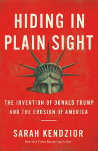 Hiding in Plain SightThe Invention of Donald Trump and the Erosion of America【電子書籍】[ Sarah Kendzior ]