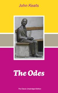 The Odes (The Classic Unabridged Edition): Ode on a Grecian Urn + Ode to a Nightingale + Hyperion + Endymion + The Eve of St. Agnes + Isabella + Ode to Psyche + Lamia + Sonnets and more from one of the most beloved English Romantic poets【電子書籍】