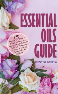 Essential Oils Guide: 150 Essential Oil Blends and Recipes for Skin Care, Massage Oils, Bath Bombs, Hair Care, Homemade Perfumes and Cleaning Solutions for the HomeAromatherapy for Beginners 2020, #2【電子書籍】[ Francine Tominay ]