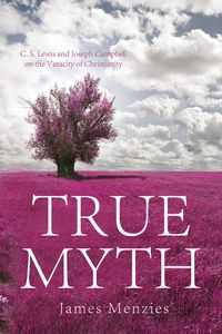 True MythC. S. Lewis and Joseph Campbell on the Veracity of Christianity【電子書籍】[ James W. Menzies ]