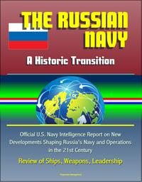 The Russian Navy: A Historic Transition - Official U.S. Navy Intelligence Report on New Developments Shaping Russia's Navy and Operations in the 21st Century, Review of Ships, Weapons, Leadership【電子書籍】[ Progressive Management ]