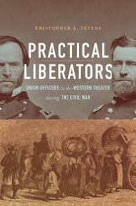 Practical LiberatorsUnion Officers in the Western Theater during the Civil War【電子書籍】[ Kristopher A. Teters ]