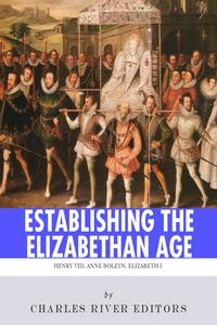 Establishing the Elizabethan Age: The Lives and Legacies of Henry VIII, Anne Boleyn and Elizabeth I【電子書籍】[ Charles River Editors ]