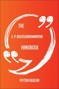 The S. P. Balasubrahmanyam Handbook - Everything You Need To Know About S. P. Balasubrahmanyam【電子書籍】[ Peyton Aguilar ]