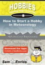 How to Start a Hobby in MeteorologyHow to Start a Hobby in Meteorology【電子書籍】[ Desire Mcmahan ]