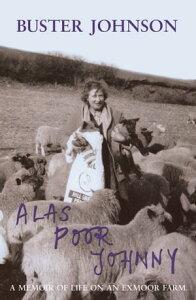 Alas Poor JohnnyA Memoir of Life on an Exmoor Farm: Foreword by Boris Johnson【電子書籍】[ Buster Johnson ]