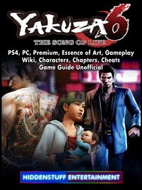 Yakuza 6 The Song of Life, PS4, PC, Premium, Essence of Art, Gameplay, Wiki, Characters, Chapters, Cheats, Game Guide Unofficial【電子書籍】[ Hiddenstuff Entertainment ]