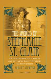 The World of Stephanie St. ClairAn Entrepreneur, Race Woman and Outlaw in Early Twentieth Century Harlem【電子書籍】[ Shirley Stewart ]