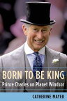 Born to Be KingPrince Charles on Planet Windsor【電子書籍】[ Catherine Mayer ]