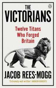 The VictoriansTwelve Titans who Forged Britain【電子書籍】[ Jacob Rees-Mogg ]