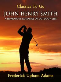 John Henry Smith / A Humorous Romance of Outdoor Life【電子書籍】[ Frederick Upham Adams ]