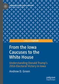 From the Iowa Caucuses to the White HouseUnderstanding Donald Trump's 2016 Electoral Victory in Iowa【電子書籍】[ Andrew D. Green ]