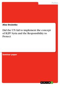 Did the UN fail to implement the concept of R2P? Syria and the Responsibility to Protect【電子書籍】[ Alex Ovsienko ]